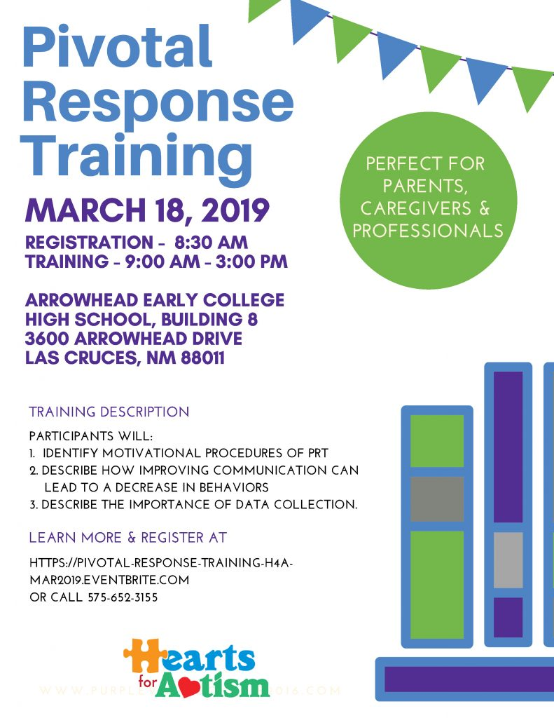 Pivotal Response Training, Hearts for Autism, MARCH 18, 2019, 5261 LAVENDER LANE CORNER PURPLE LANE, ACTIVITY CENTER, 10AM - 8PM TRAINING DESCRIPTION PARTICIPANTS WILL: 1. IDENTIFY MOTIVATIONAL PROCEDURES OF PRT 2. DESCRIBE HOW IMPROVING COMMUNICATION CAN LEAD TO A DECREASE IN BEHAVIORS 3. DESCRIBE THE IMPORTANCE OF DATA COLLECTION. & MANY MORE! PERFECT FOR PARENTS, CAREGIVERS & PROFESSIONALS REGISTRATION - 8:30 AM TRAINING - 9:00 AM - 3:00 PM ARROWHEAD EARLY COLLEGE HIGH SCHOOL, BUILDING 8 3600 ARROWHEAD DRIVE LAS CRUCES, NM 88011 LEARN MORE & REGISTER AT HTTPS://PIVOTAL-RESPONSE-TRAINING-H4AMAR2019. EVENTBRITE.COM OR CALL 575-652-3155